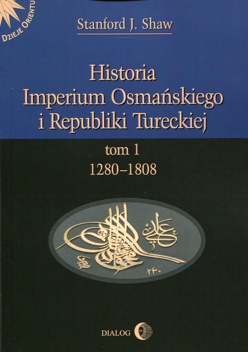 okładka Historia Imperium Osmańskiego i Republiki Tureckiej Tom 1 1280-1808, Książka   J. Shaw Stanford