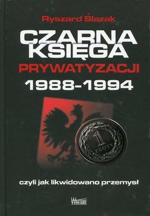 okładka Czarna księga prywatyzacji 1988-1994, czyli jak likwidowano przemysł, Książka | Ślązak Ryszard