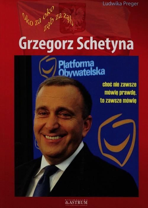 okładka Grzegorz Schetyna Oko za oko ząb za ząb choć nie zawsze mówię prawdę, to zawsze mówię, Książka | Preger Ludwika
