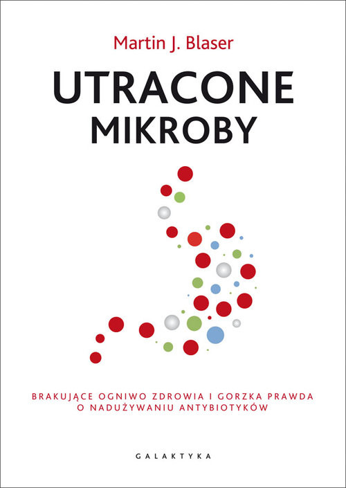 okładka Utracone mikroby Brakujące ogniwo zdrowia i gorzka prawda o nadużywaniu antybiotykówksiążka |  | Martin J. Blaser
