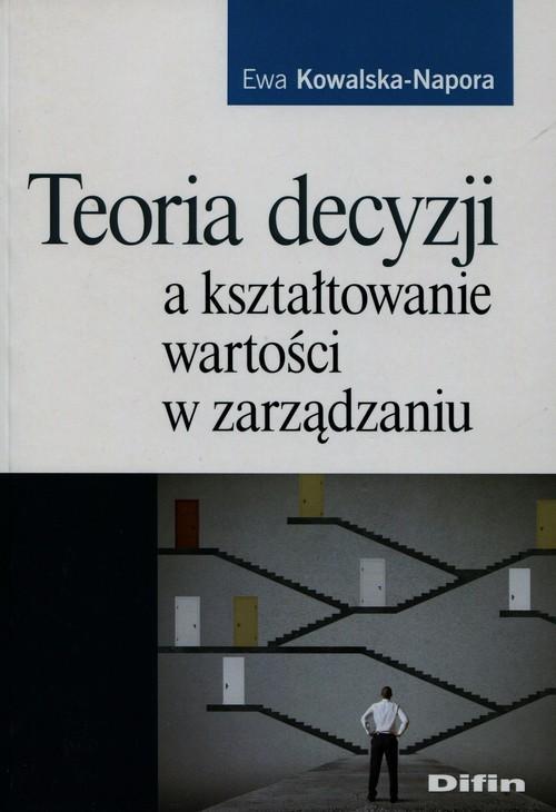 okładka Teoria decyzji a kształtowanie wartości w zarządzaniu, Książka | Ewa Kowalska-Napora