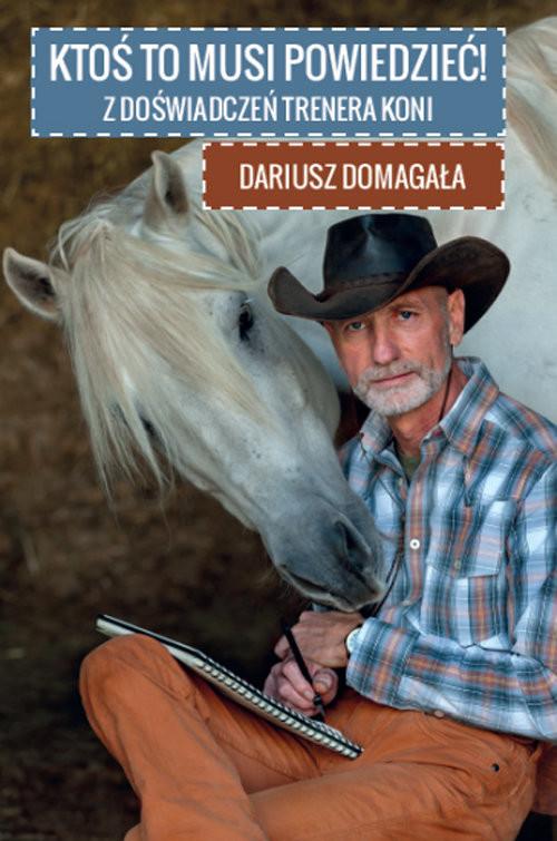 okładka Ktoś to musi powiedzieć! Z doświadczeń trenera koni, Książka | Domagała Dariusz