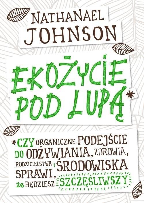 okładka Ekożycie pod lupą Czy organiczne podejście do odżywiania, zdrowia, rodzicielstwa i środowiska sprawi, że będziesz szcz, Książka | Nathanael Johnson