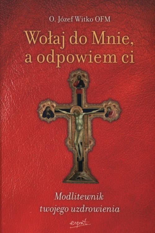 okładka Wołaj do Mnie a odpowiem ci Modlitewnik twojego uzdrowienia, Książka | Witko Józef