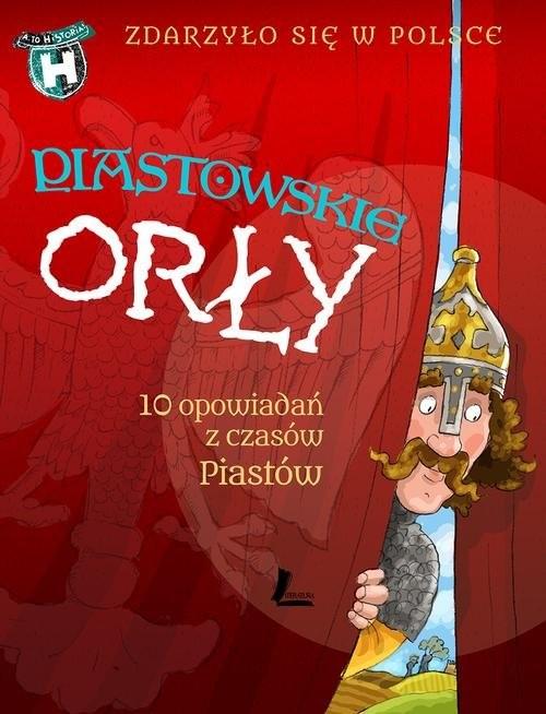 okładka Piastowskie Orły Zdarzyło się w Polsce, Książka | Paweł Wakuła, Grażyna Bąkiewicz, Ka Szymeczko