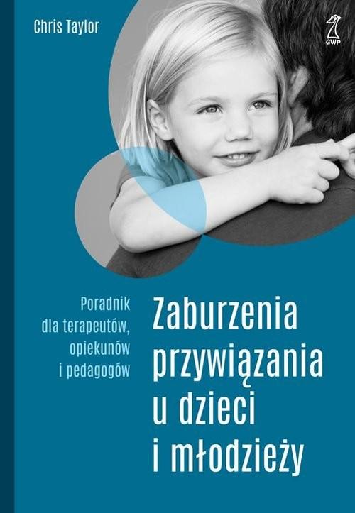 okładka Zaburzenia przywiązania u dzieci i młodzieży Poradnik dla terapeutów, opiekunów i pedagogów, Książka | Chris Taylor