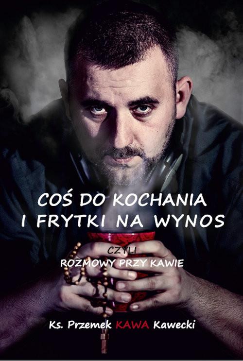 okładka Coś do kochania i frytki na wynos Rozmowy przy kawie, Książka | ks. Przemysław Kawecki