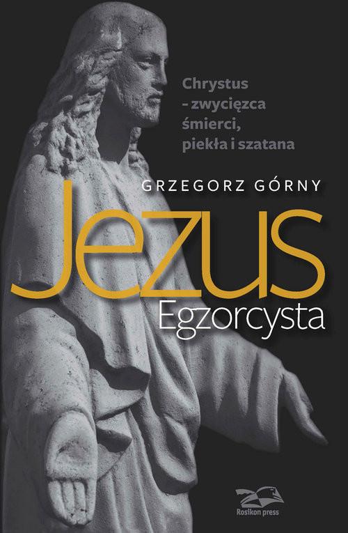 okładka Jezus Egzorcysta Chrystus – zwycięzca śmierci, piekła i szatana, Książka | Grzegorz Górny