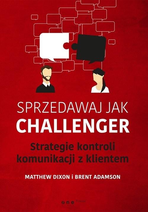 okładka Sprzedawaj jak Challenger Strategie kontroli komunikacji z klientem, Książka | Matthew Dixon, Brent Adamson