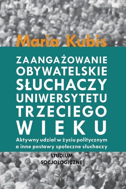 okładka Zaangażowanie obywatelskie słuchaczy uniwersytetu trzeciego wieku Aktywny udział w życiu politycznym a inne postawy społeczne słuchaczy, Książka | Kubis Maria