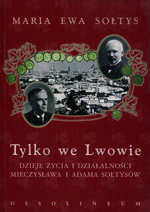 okładka Tylko we Lwowie Dzieje życia i działalności Mieczysława i Adama Sołtysów, Książka | Maria Ewa Sołtys
