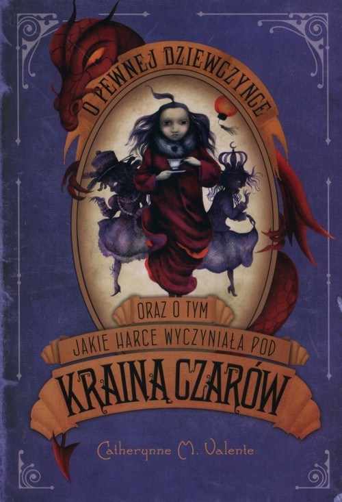 okładka O pewnej dziewczynce oraz o tym jakie harce wyczyniała pod Krainą Czarów, Książka | Catherynne M. Valente