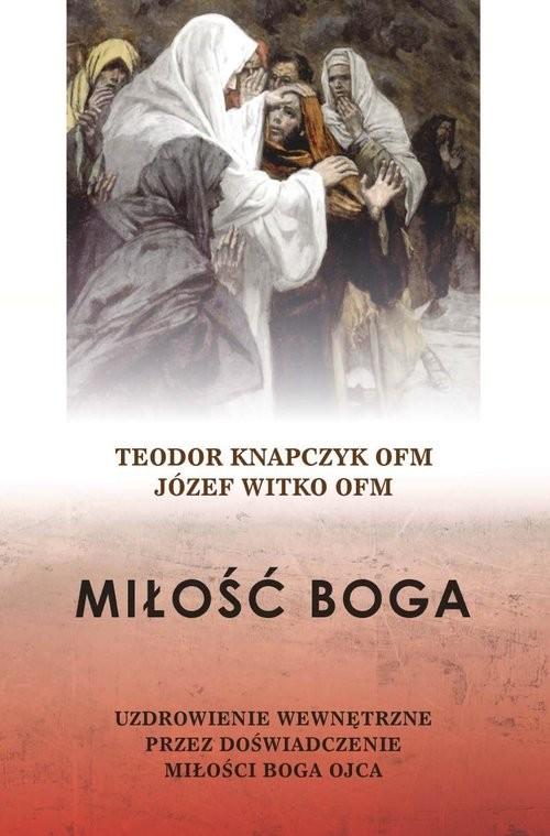 okładka Miłość Boga Uzdrowienie wewnętrzne przez doświadczenie miłości Boga Ojcaksiążka      Teodor Knapczyk, Józef  Witko