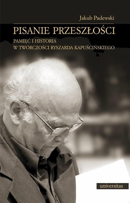 okładka Pisanie przeszłości Pamięć i historia w twórczości Ryszarda Kapuścińskiego, Książka | Padewski Jakub