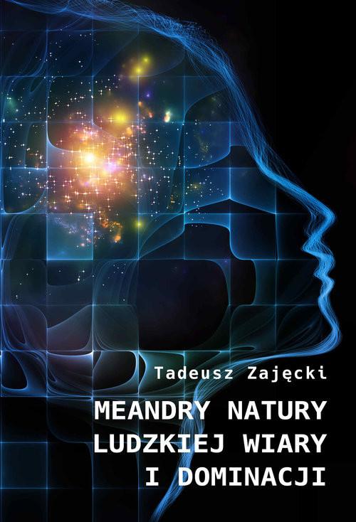 okładka Meandry natury ludzkiej wiary i dominacji, Książka   Tadeusz  Zajęcki