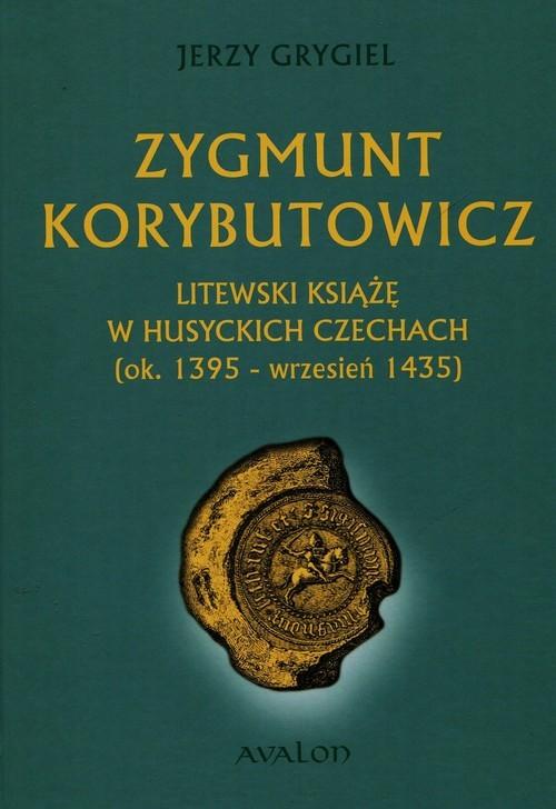okładka Zygmunt Korybutowicz Litewski książę w husyckich Czechach ok. 1395 wrzesień 1435, Książka | Grygiel Jerzy