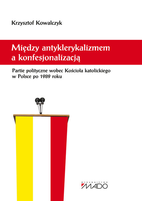 okładka Między antyklerykalizmem a konfesjonalizacją Partie polityczne wobec Kościoła katolickiego w Polsceksiążka |  | Kowalczyk Krzysztof