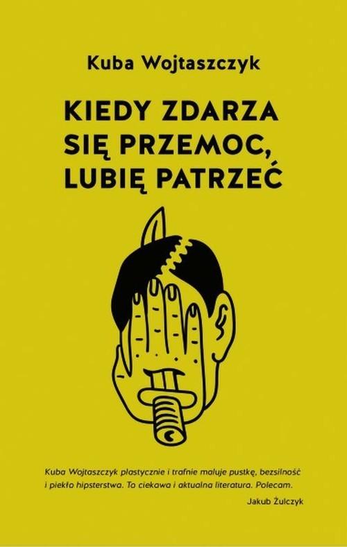 okładka Kiedy zdarza się przemoc lubię patrzeć, Książka | Wojtaszczyk Kuba