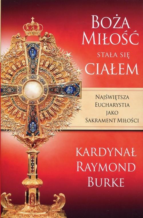 okładka Boża Miłość stała się Ciałem Najświętsza Eucharystia jako Sakrament Miłości, Książka   Burke Raymond
