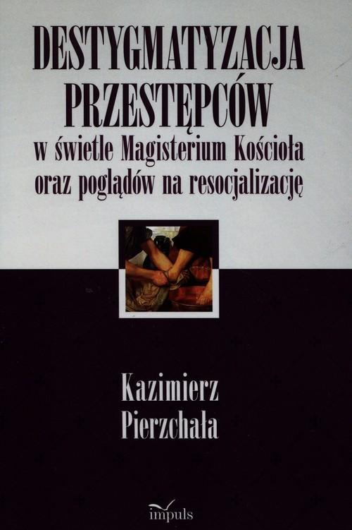 okładka Destygmatyzacja przestępców w świetle Magisterium Kościoła oraz poglądów na resocjalizację, Książka | Pierzchała Kazimierz