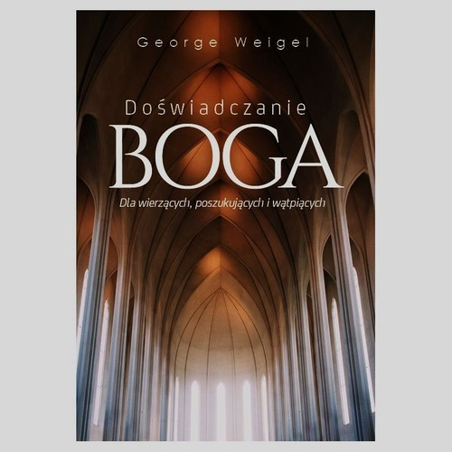okładka Doświadczanie Boga Dla wierzących, poszukujących i wątpiących, Książka | George Weigel