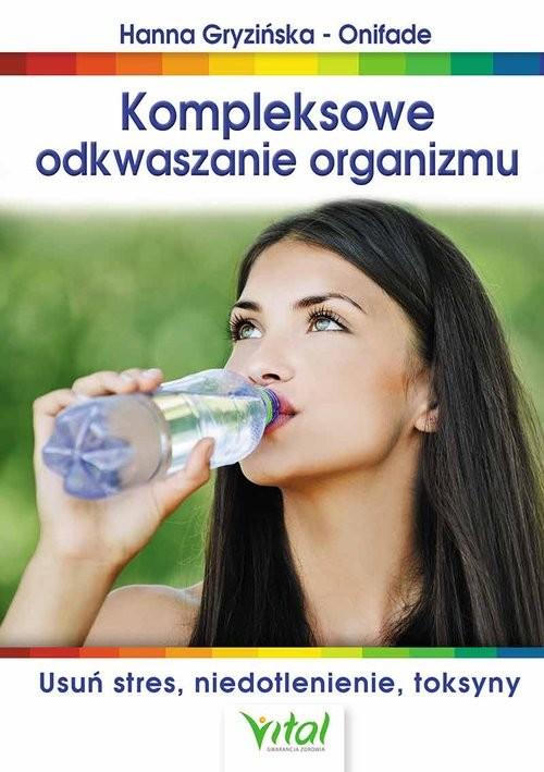 okładka Kompleksowe odkwaszanie organizmu Usuń stres, niedotlenienie, toksyny, Książka | Gryzińska-Onifade Hanna