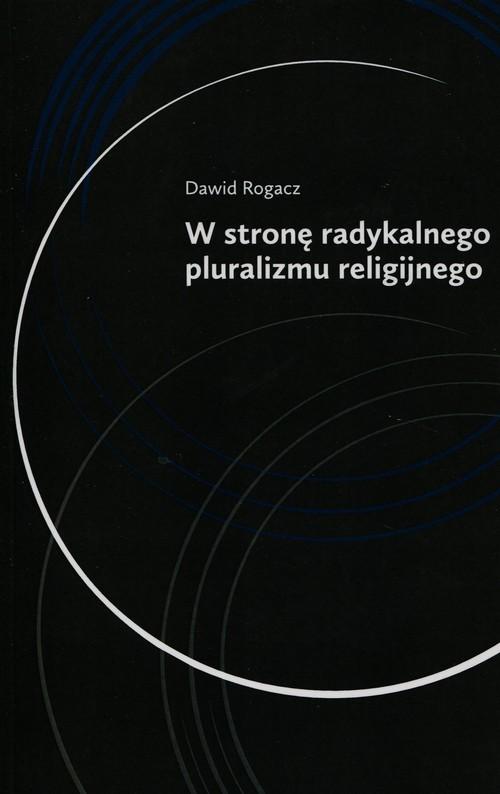 okładka W stronę radykalnego pluralizmu religijnego, Książka | Rogacz Dawid