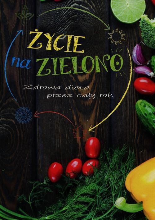 okładka Życie na zielono Zdrowa dieta przez cały rok, Książka   Praca Zbiorowa