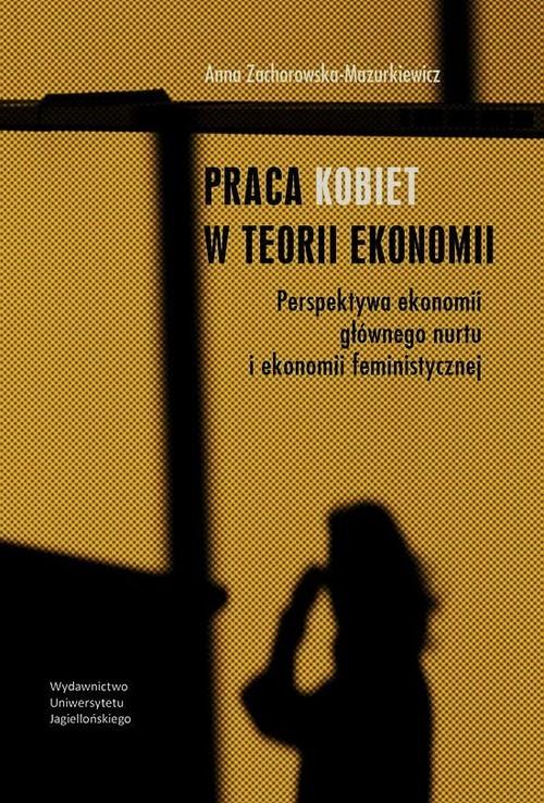 okładka Praca kobiet w teorii ekonomii Perspektywa ekonomii głównego nurtu i ekonomii feministycznej, Książka | Zachorowska-Mazurkiewicz Anna