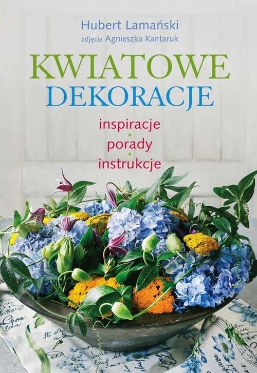 okładka Kwiatowe dekoracje inspiracje, porady, instrukcje, Książka | Lamański Hubert