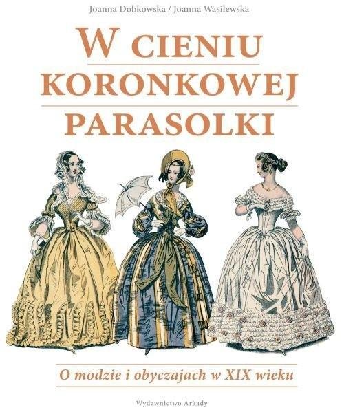 okładka W cieniu koronkowej parasolki O modzie i obyczajach w XIX wieku, Książka | Joanna Dobkowska, Joanna  Wasilewska
