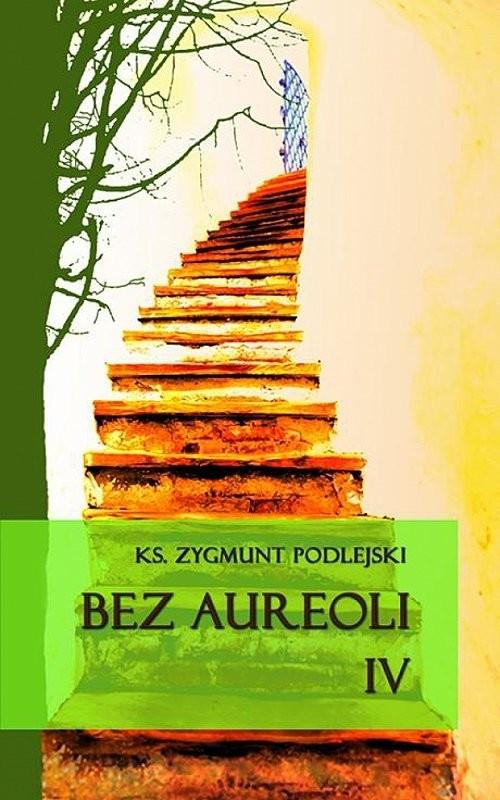 okładka Bez aureoli IV Postacie niezwykłe, godne podziwu i naśladowania, Książka | Podlejski Zygmunt