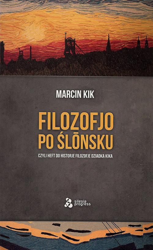 okładka Filozofjo po ślónsku czyli heft do historje filozofje Dziadka Kika, Książka   Kik Marcin