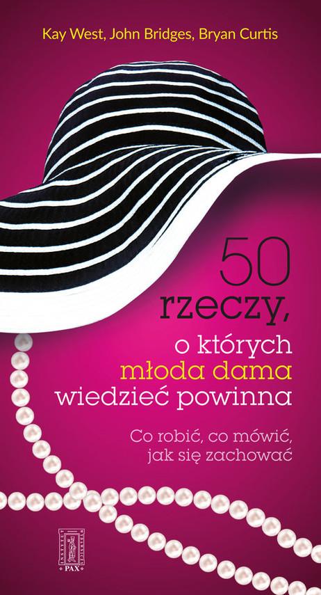 okładka 50 rzeczy, o których młoda dama wiedzieć powinna Co robić, co mówić, jak się zachować, Książka | Kay West, John Bridges, Bryan Curtis