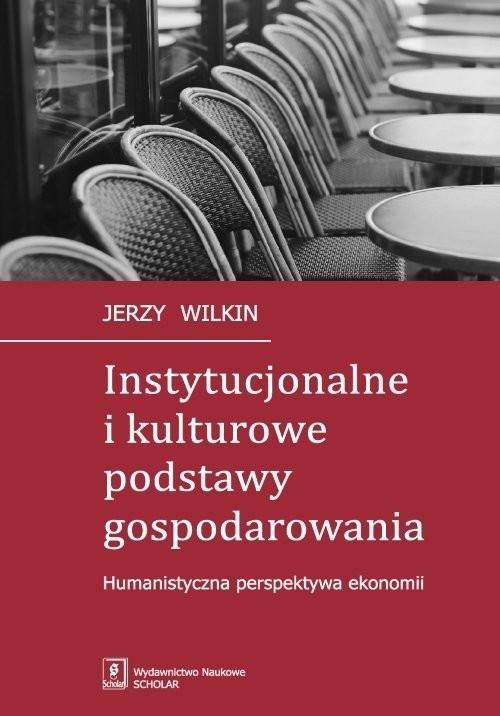okładka Instytucjonalne i kulturowe podstawy gospodarowania Humanistyczna perspektywa ekonomii, Książka | Wilkin Jerzy