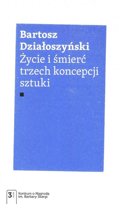 okładka Życie i śmierć trzech koncepcji sztukiksiążka      Działoszyński Bartosz