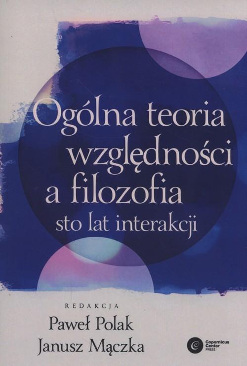okładka Ogólna teoria względności a filozofia Sto lat interakcji, Książka | Polak Paweł, Mączka Janusz