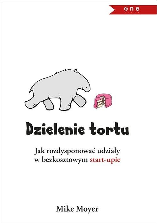 okładka Dzielenie tortu Jak rozdysponować udziały w bezkosztowym start-upie, Książka   Moyer Mike