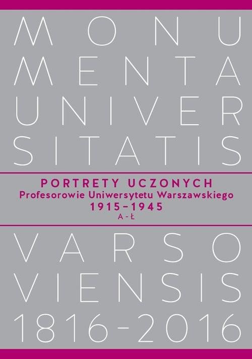 okładka Portrety Uczonych. Profesorowie Uniwersytetu Warszawskiego 1915-1945, A-Ł, Książka | Praca Zbiorowa