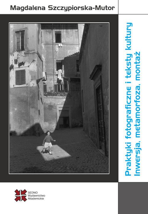okładka Praktyki fotograficzne i teksty kultury Inwersja, metamorfoza, montaż, Książka | Szczypiorska-Mutor Magdalena