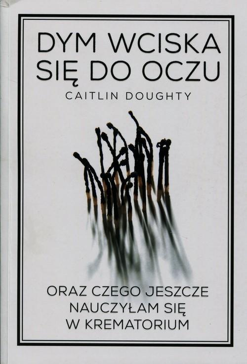 okładka Dym wciska się do oczu oraz czego jeszcze nauczyłam się w krematorium, Książka   Doughty Caitlin