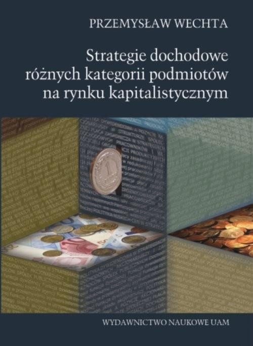 okładka Strategie dochodowe różnych kategorii podmiotów na rynku kapitalistycznym, Książka | Wechta Przemysław