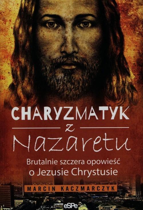 okładka Charyzmatyk z Nazaretu Brutalnie szczera opowieść o Jezusie Chrystusie, Książka | Marcin Kaczmarczyk
