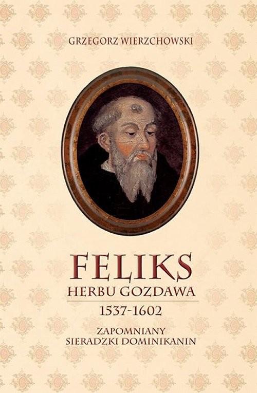 okładka Feliks herbu Gozdawa (1537-1602) Zapomniany sieradzki dominikanin, Książka   Wierzchowski Grzegorz
