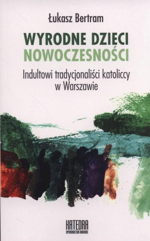 okładka Wyrodne dzieci nowoczesności Indultowi tradycjonaliści katoliccy w Warszawie, Książka | Bertram Łukasz