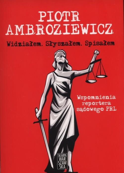 okładka Widziałem Słyszałem Spisałem Wspomnienia reportera sądowego PRL, Książka | Ambroziewicz Piotr