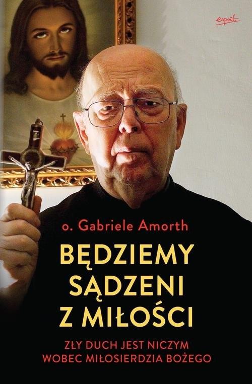 okładka Będziemy sądzeni z miłości Zły duch jest niczym wobec Miłosierdzia Bożego, Książka | Amorth Gabriele