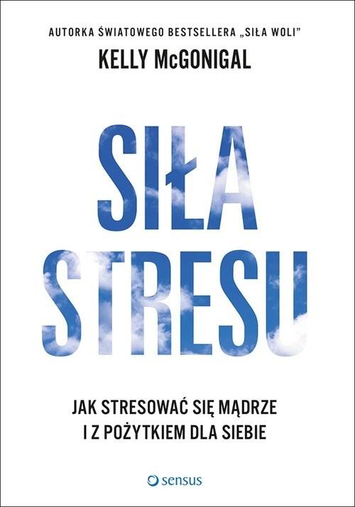 okładka Siła stresu Jak stresować się mądrze i z pożytkiem dla siebie, Książka | McGonigal Kelly