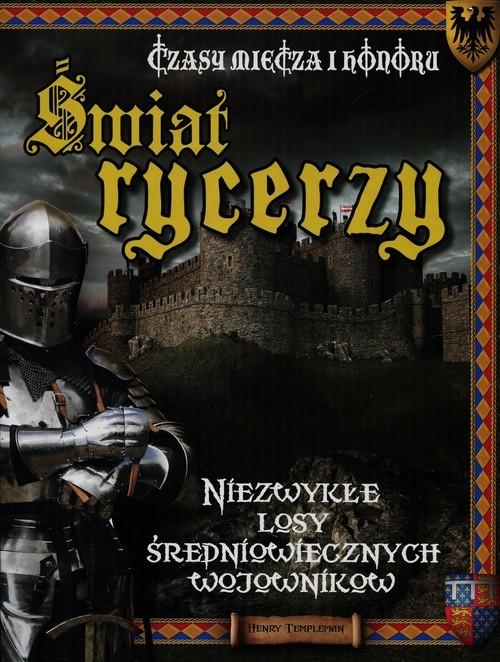 okładka Świat rycerzy Czasy miecza i honoru Niezwykłe losy średniowiecznych wojowników, Książka | Templeman Henry