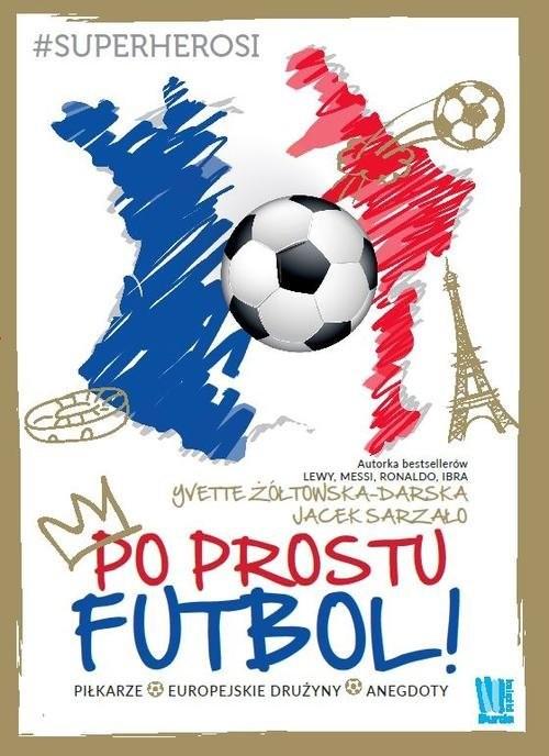 okładka Po prostu futbol!, Książka | Yvette Żółtowska-Darska, Jacek Szarzało